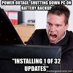 "Angry Computer User - power outage. shutting down pc on battery backup ""installing 1 of 32 updates"""