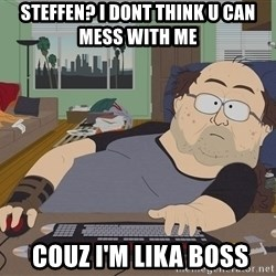 Ozzfag - steffen? i dont think u can mess with me  couz i'm lika boss