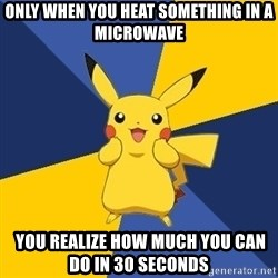Pokemon Logic  - Only when you heat something in a microwave  YOU REALIZE HOW MUCH YOU CAN DO IN 30 SECONDS