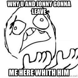 WHY SUFFERING GUY - why u and jonny gonna leave  me here whith him