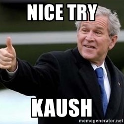 nice try bush bush - Nice try Kaush