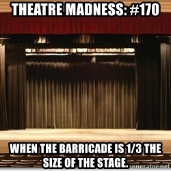 Theatre Madness - Theatre madness: #170 When the barricade is 1/3 the size of the stage.