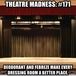 Theatre Madness - theatre madness: #171 DEODORANT AND FEBREZE MAKE EVERY DRESSING ROOM A BETTER PLACE.