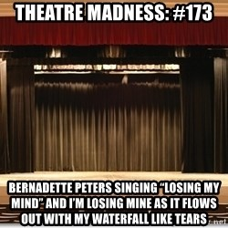"""Theatre Madness - theatre madness: #173 Bernadette Peters singing """"Losing My Mind"""" and I'm losing mine as it flows out with my waterfall like tears"""