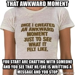 That Awkward Moment When - THAT AWKWARD MOMENT  YOU START ARE CHATTING WITH SOMEONE AND YOU SEE THAT HE/SHE IS WRITTING A MESSAGE AND YOU STOP