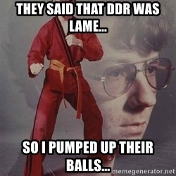 PTSD Karate Kyle - They said that DDR was lame... so i pumped up their balls...