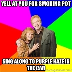 Typical parents - yell at you For smoking pot sing along to purple haze in the car