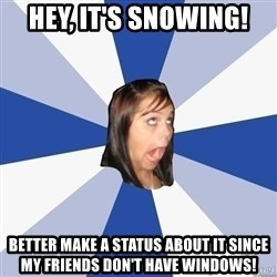 Annoying Facebook Girl - hey, it's snowing! better make a status about it since my friends don't have windows!