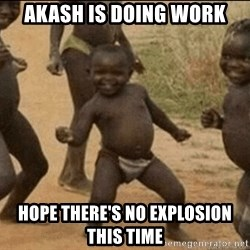 Third World Success - Akash is doing work hope there's no explosion this time
