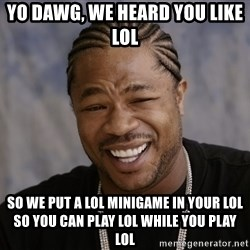 Xzibit Epic Mealtime - Yo dawg, we heard you like lol so we put a lol minigame in your lol so you can play lol while you play lol