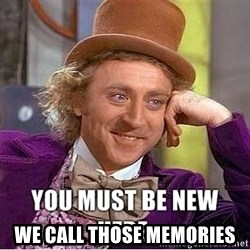 you must be new here -  we call those memories