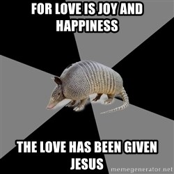 English Major Armadillo - for love is joy and happiness the love has been given jesus