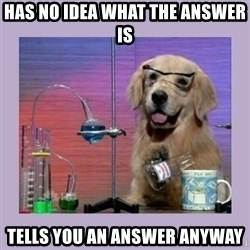 Dog Scientist - has no idea what the answer is tells you an answer anyway