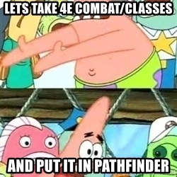 Push it Somewhere Else Patrick - Lets Take 4E combat/Classes And put it in pathfinder