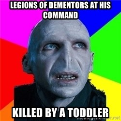 Poor Planning Voldemort - Legions of Dementors at his command Killed by a Toddler