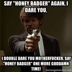 "Jules Pulp Fiction - SAY ""Honey Badger"" AGAIN, I DARE YOU,  I double dare you motherfucker, SAY ""HONEY BADGER"" one more Goddamn time!"