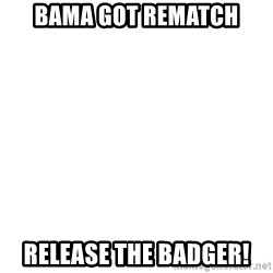 Release The Kraken - BAMA GOT REMATCH RELEASE THE BADGER!