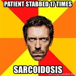Diagnostic House - patient stabbed 17 times sarcoidosis