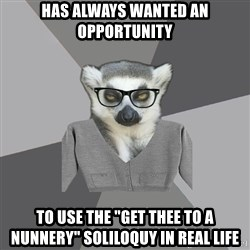 "Lit Major Lemur - has always wanted an opportunity to use the ""get thee to a nunnery"" soliloquy in real life"