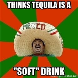 """Successful Mexican - thinks tequila is a """"soft"""" drink"""