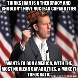 scumbag rick santorum - THINKS IRAN IS A THEOCRACY AND SHOULDN'T HAVE NUCLEAR CAPABILITIES WANTS TO RUN AMERICA, WITH THE MOST NUCLEAR CAPABILITIES, & MAKE IT THEOCRATIC
