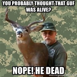 Chuck Testa Nope - you probably thought that GUF was ALIVE? NOPE! HE DEAD