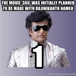 Rajinikanth beyond science  - The movie '300′ was initially planned to be made with Rajinikanth named 1