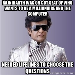 Rajinikanth beyond science  - Rajnikanth was on got seat of Who Wants to Be a Millionaire and the computer  needed lifelines to choose the questions