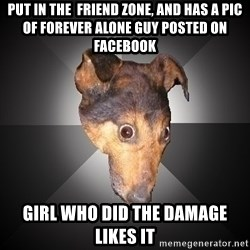 Depression Dog - Put in the  friend zone, and has a pic of forever alone guy posted on facebook  girl who did the damage likes it