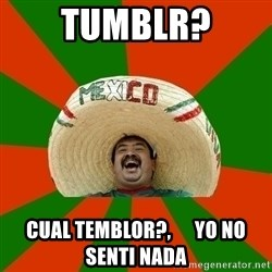 Successful Mexican - TUMBLR? cual temblor?,      yo no senti nada