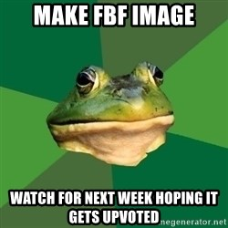 Foul Bachelor Frog - make fbf image watch for next week hoping it gets upvoted