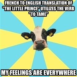 "Comparatist Cow  - french to english translation of ""the little prince"" utilizes the verb ""To tame"" my feelings are everywhere"