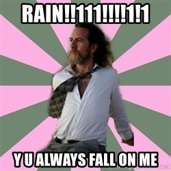 wistful dave guy  - rain!!111!!!!1!1 y u always fall on me