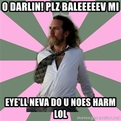wistful dave guy  - o darlin! plz baleeeeev mi eye'll neva do u noes harm lol