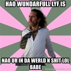 wistful dave guy  - HAO WUNDARFULL LYF IS NAO UR IN DA WERLD N SHIT LOL BABE