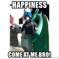 Come at me bro - Happiness come at me bro!