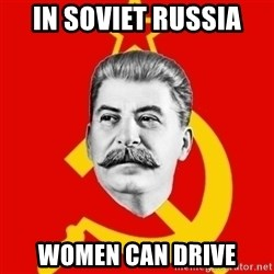 Stalin Says - in soviet russia women can drive