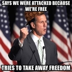 scumbag rick santorum - Says we were attacked because we're free tries to take away freedom