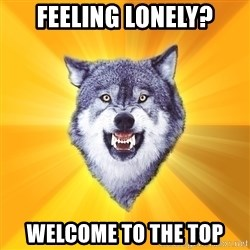 Courage Wolf - feeling lonely? welcome to the top