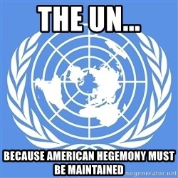 Typical Model UN - The UN... Because american hegemony must be maintained