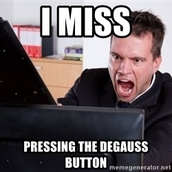 Angry Computer User - i miss  pressing the degauss button