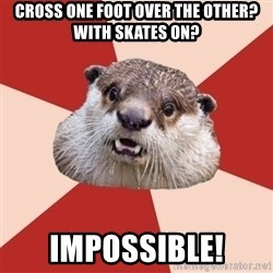Fresh Meat Otter - Cross one foot over the other? With skates on? IMPOSSIBLE!