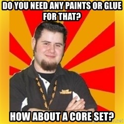 Games Workshop Guy - Do you need any paints or glue for that? How about a Core Set?