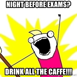 X ALL THE THINGS - Night before exams? drink all the caffe!!!