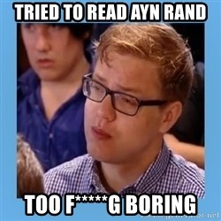 Disappointed young conservative - Tried to read Ayn Rand Too F*****G Boring