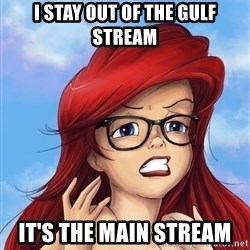 Hipster Ariel - i stay out of the gulf stream it's the main stream