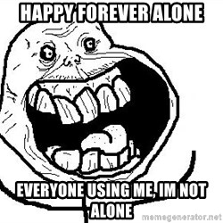 Happy Forever Alone - Happy forever alone Everyone using me, im not alone