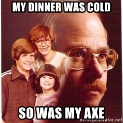 Family Man - my dinner was cold so was my axe