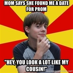 "Oblivious Prince Charming - mom says she found me a date for prom ""hey, you look a lot like my cousin!"""
