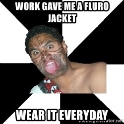 Maori Guy - Work gave me a fluro jacket  wear it everyday